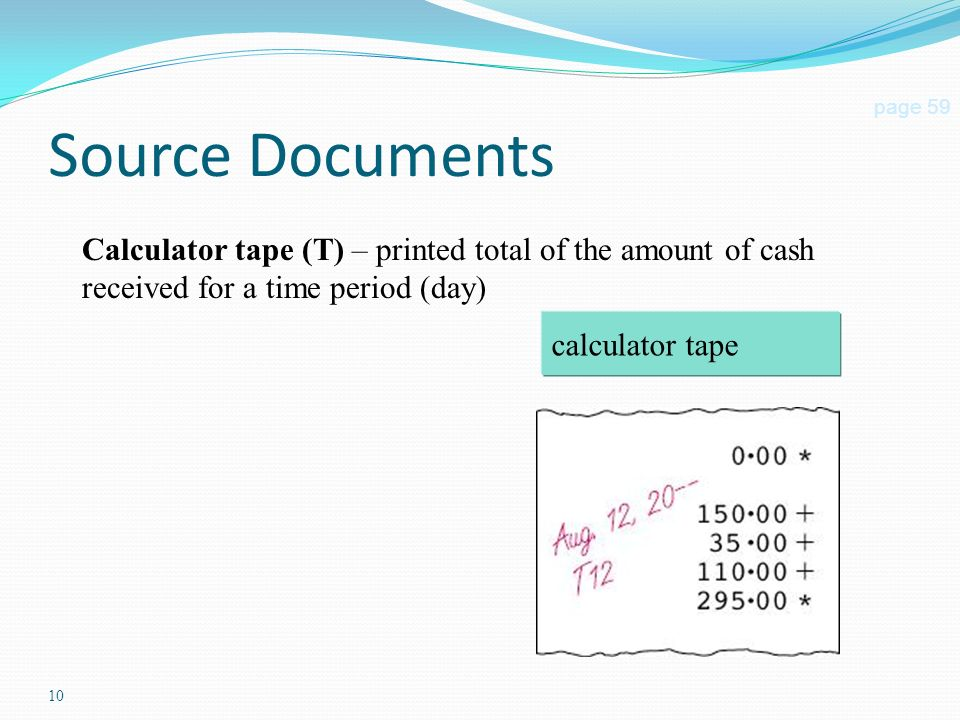 10 Source Documents page 59 Calculator tape (T) – printed total of the amount of cash received for a time period (day) calculator tape