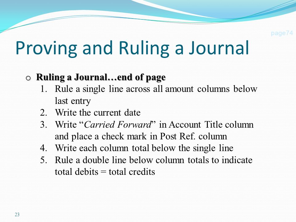 23 Proving and Ruling a Journal page74 o Ruling a Journal…end of page 1.Rule a single line across all amount columns below last entry 2.Write the current date 3.Write Carried Forward in Account Title column and place a check mark in Post Ref.