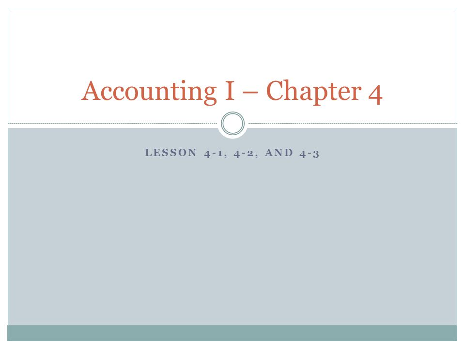 LESSON 4-1, 4-2, AND 4-3 Accounting I – Chapter 4