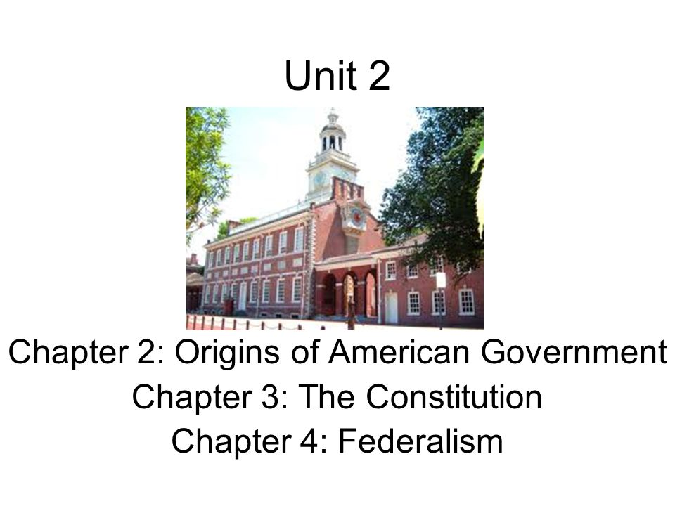 Unit 2 Chapter 2: Origins of American Government Chapter 3: The Constitution Chapter 4: Federalism