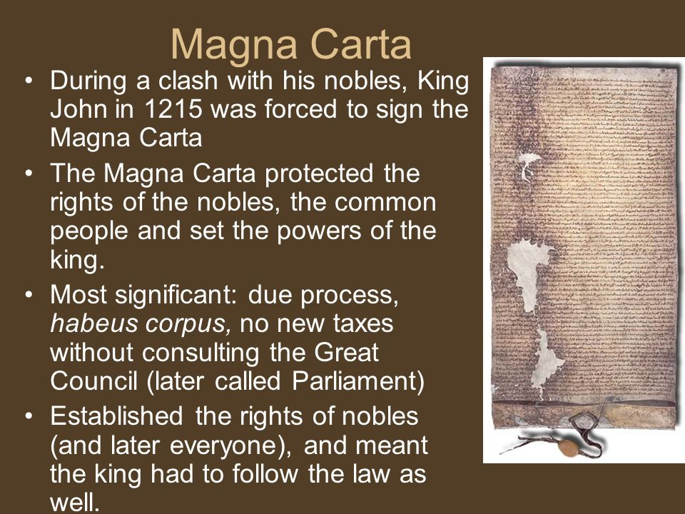 Magna Carta During a clash with his nobles, King John in 1215 was forced to sign the Magna Carta The Magna Carta protected the rights of the nobles, the common people and set the powers of the king.