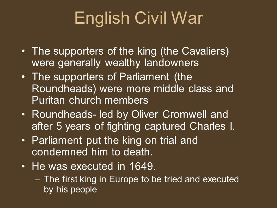 English Civil War The supporters of the king (the Cavaliers) were generally wealthy landowners The supporters of Parliament (the Roundheads) were more middle class and Puritan church members Roundheads- led by Oliver Cromwell and after 5 years of fighting captured Charles I.