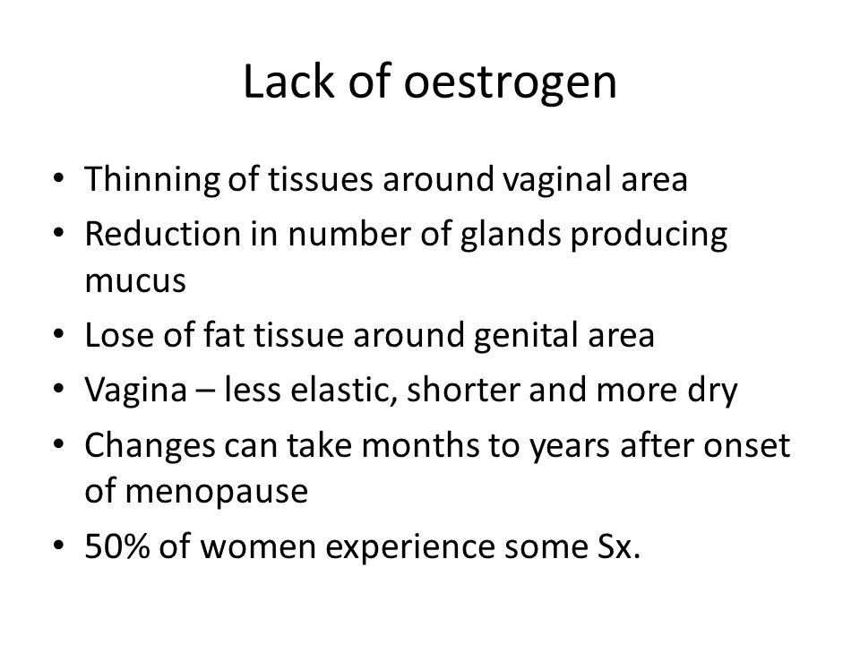 Symptoms Dyspareunia – smaller, less lubricated and more sensitive Discomfort/pain – vagina or vulva inflamed Vaginal discharge – Due to infection Itch – Itch/scratch cycle Urinary Sx – Due to thinning and weakening of tissues around the neck of bladder and urethra e.g.