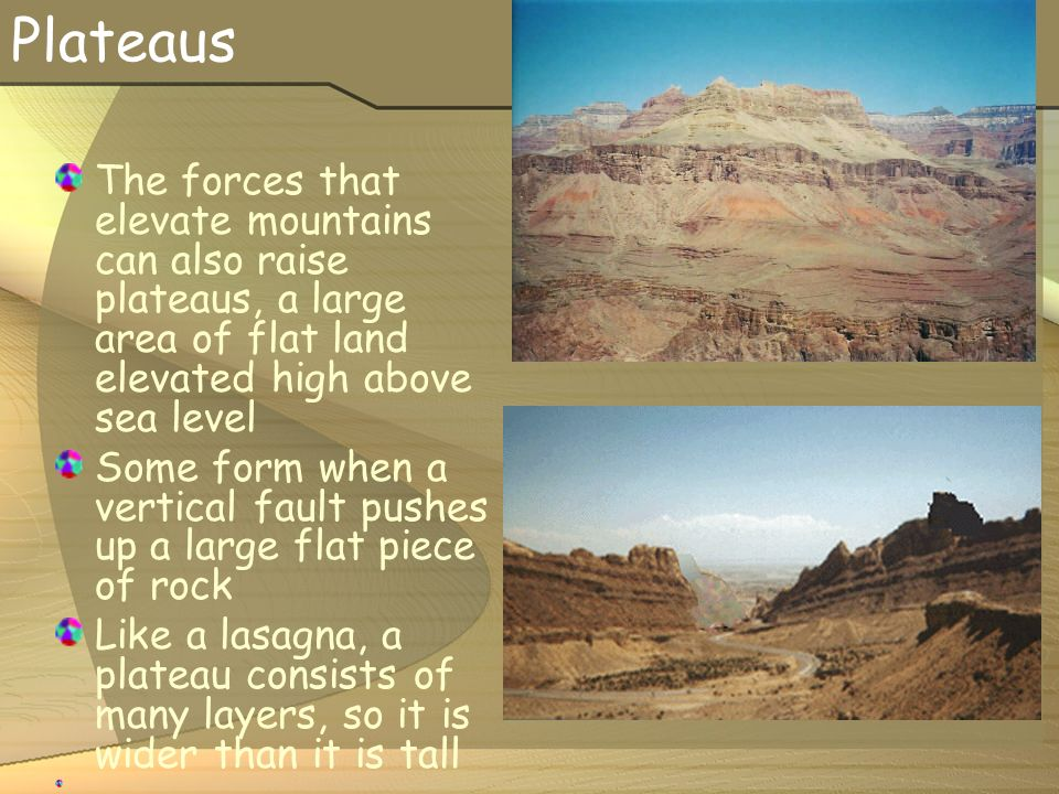 Plateaus The forces that elevate mountains can also raise plateaus, a large area of flat land elevated high above sea level Some form when a vertical fault pushes up a large flat piece of rock Like a lasagna, a plateau consists of many layers, so it is wider than it is tall