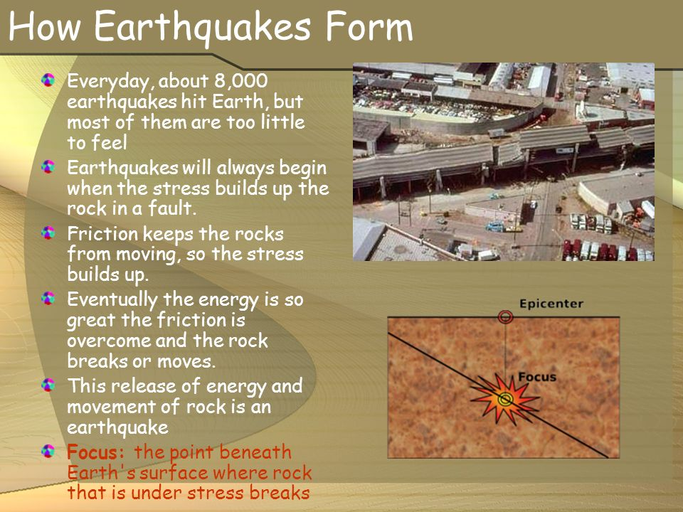 How Earthquakes Form Everyday, about 8,000 earthquakes hit Earth, but most of them are too little to feel Earthquakes will always begin when the stress builds up the rock in a fault.