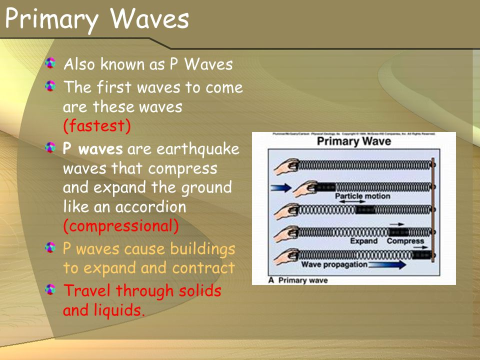 Primary Waves Also known as P Waves The first waves to come are these waves (fastest) P waves are earthquake waves that compress and expand the ground like an accordion (compressional) P waves cause buildings to expand and contract Travel through solids and liquids.