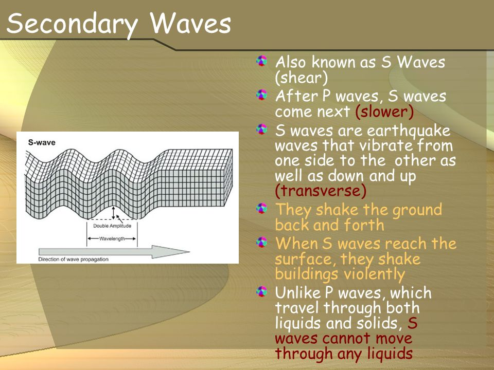 Secondary Waves Also known as S Waves (shear) After P waves, S waves come next (slower) S waves are earthquake waves that vibrate from one side to the other as well as down and up (transverse) They shake the ground back and forth When S waves reach the surface, they shake buildings violently Unlike P waves, which travel through both liquids and solids, S waves cannot move through any liquids