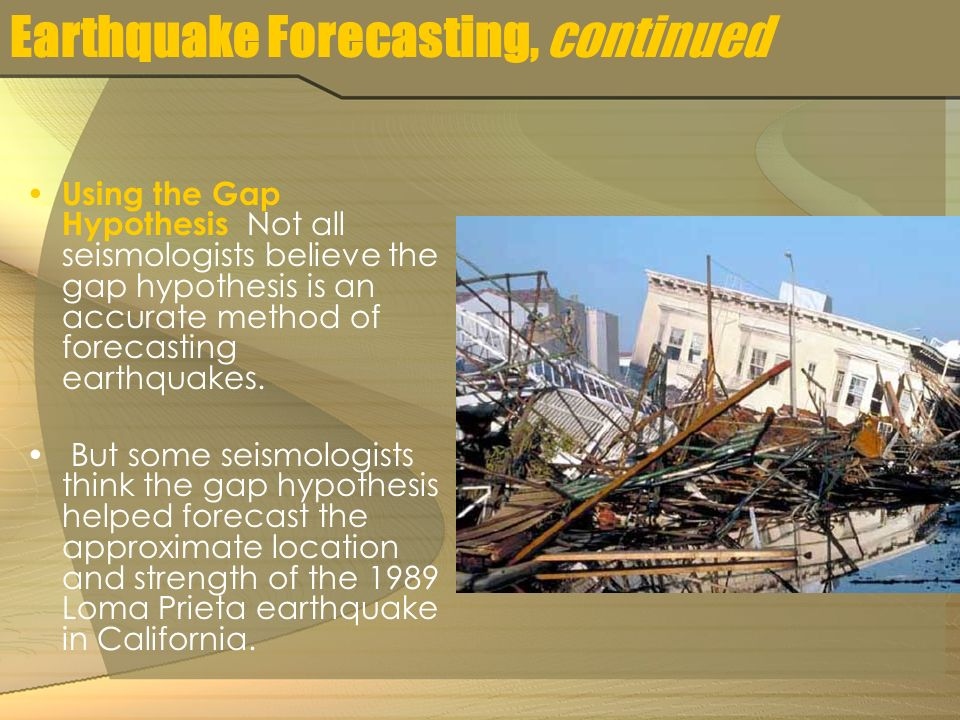 Earthquake Forecasting, continued Using the Gap Hypothesis Not all seismologists believe the gap hypothesis is an accurate method of forecasting earthquakes.