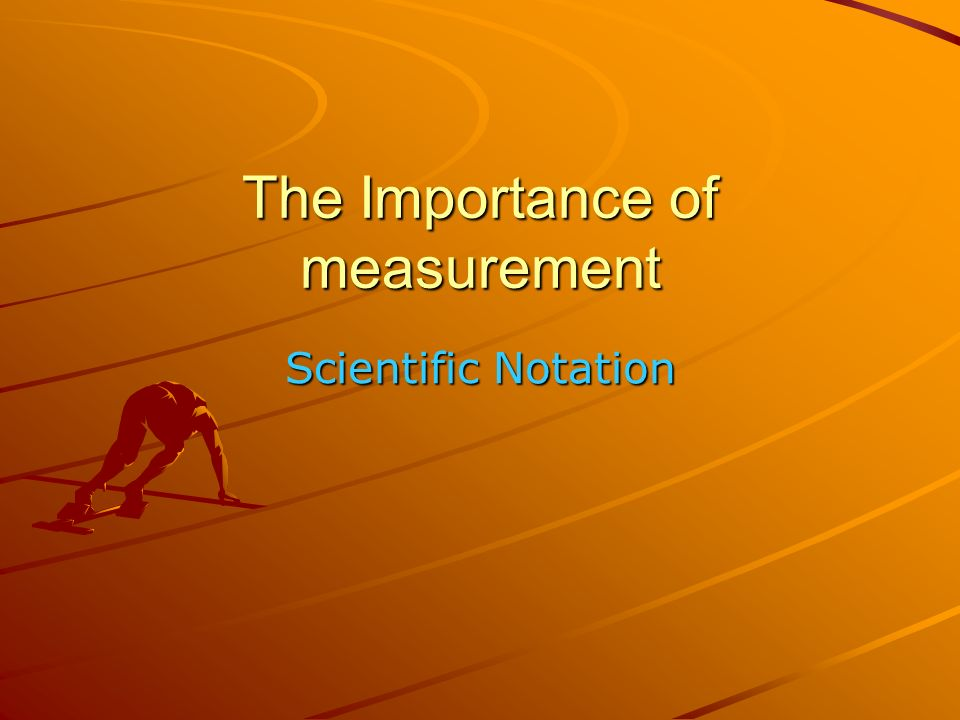 The Importance of measurement Scientific Notation