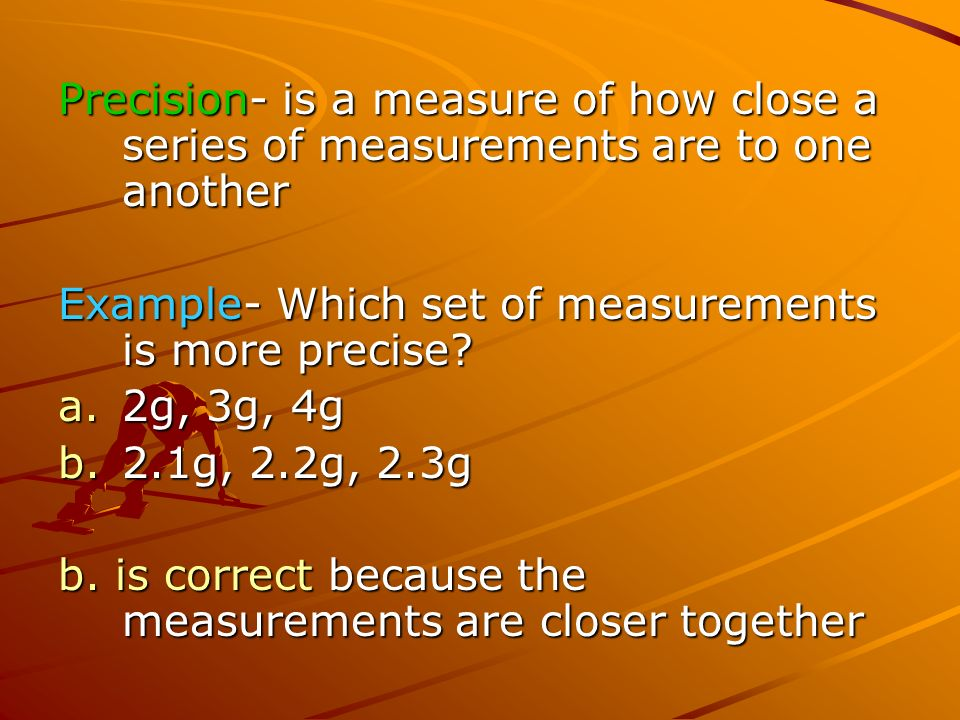 Precision- is a measure of how close a series of measurements are to one another Example- Which set of measurements is more precise.