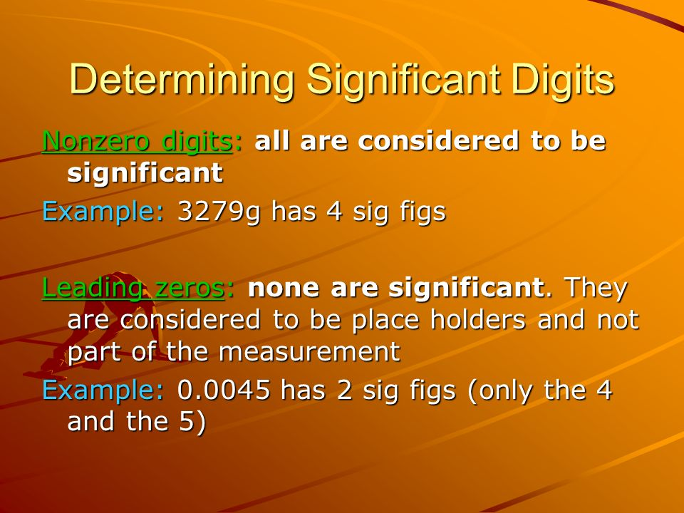 Determining Significant Digits Nonzero digits: all are considered to be significant Example: 3279g has 4 sig figs Leading zeros: none are significant.