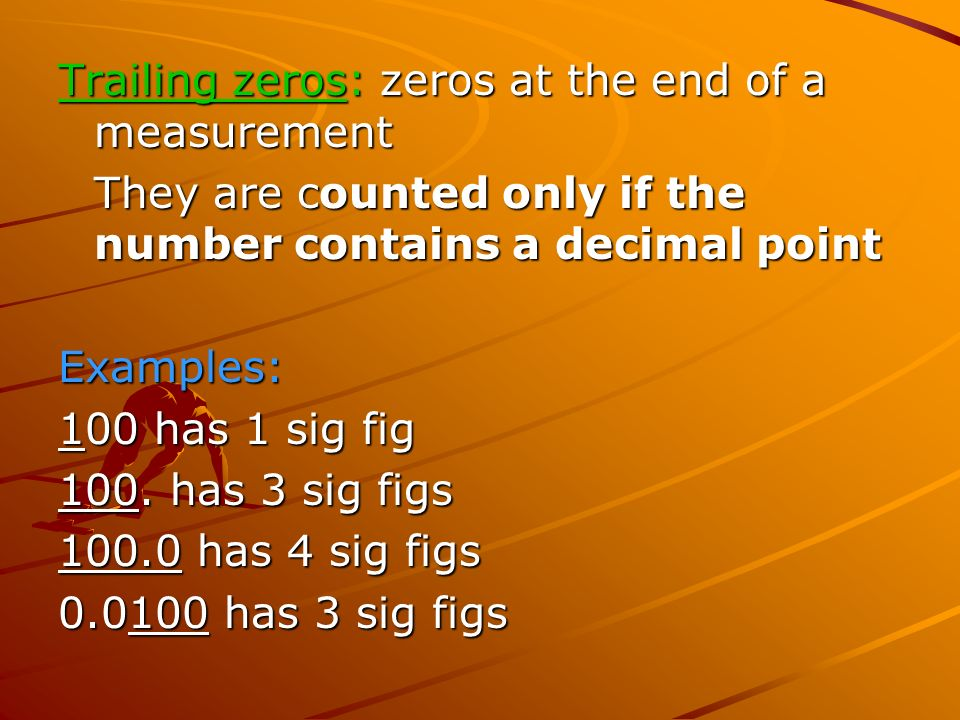 Trailing zeros: zeros at the end of a measurement They are counted only if the number contains a decimal point Examples: 100 has 1 sig fig 100.