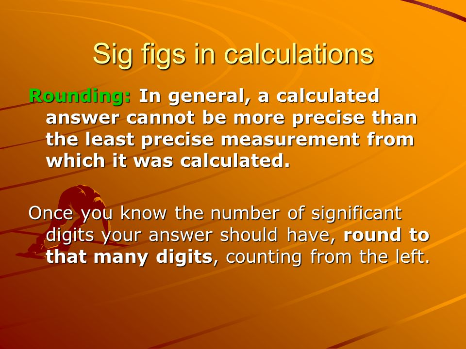 Sig figs in calculations Rounding: In general, a calculated answer cannot be more precise than the least precise measurement from which it was calculated.
