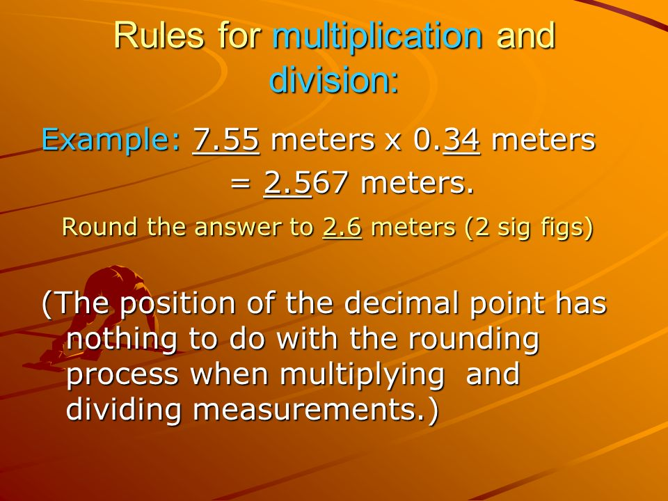 Rules for multiplication and division: Example: 7.55 meters x 0.34 meters = meters.