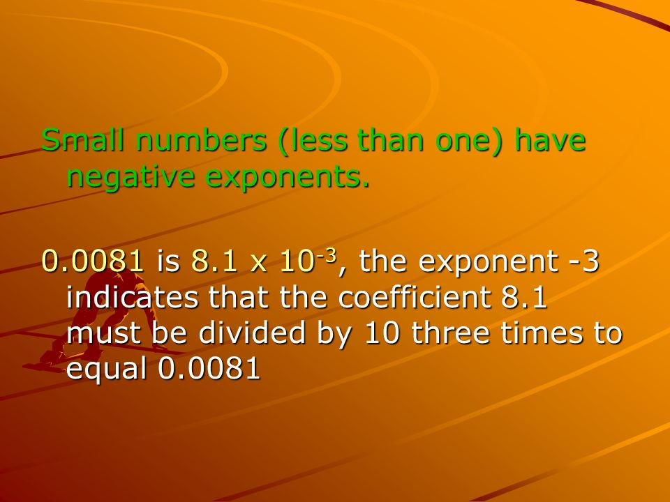 Small numbers (less than one) have negative exponents.