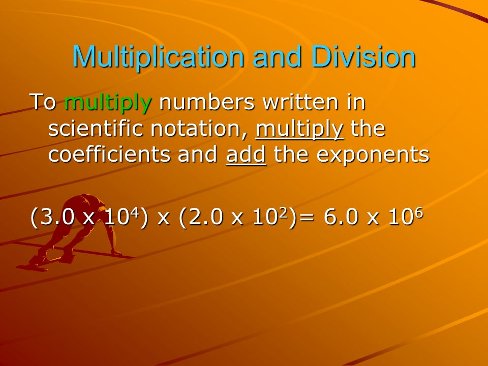 Multiplication and Division To multiply numbers written in scientific notation, multiply the coefficients and add the exponents (3.0 x 10 4 ) x (2.0 x 10 2 )= 6.0 x 10 6