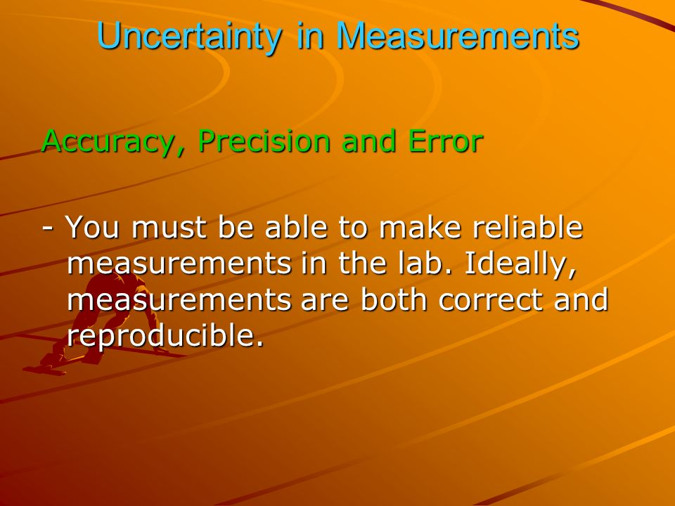 Uncertainty in Measurements Accuracy, Precision and Error - You must be able to make reliable measurements in the lab.