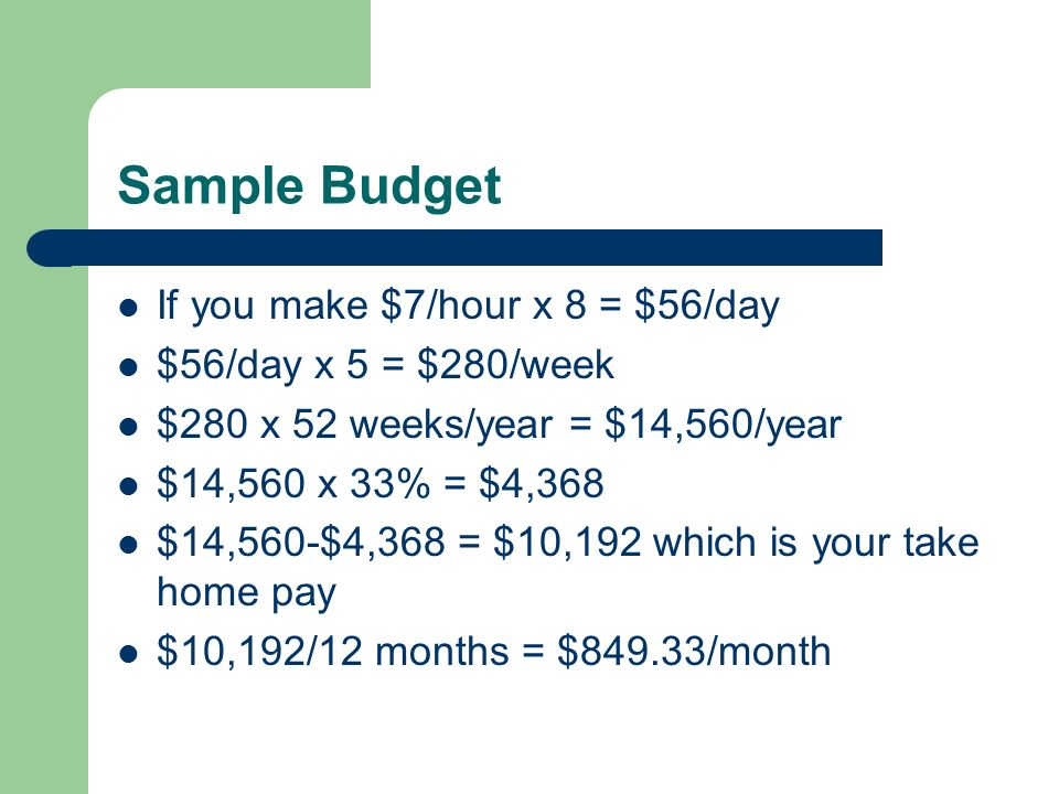 Sample Budget If you make $7/hour x 8 = $56/day $56/day x 5 = $280/week $280 x 52 weeks/year = $14,560/year $14,560 x 33% = $4,368 $14,560-$4,368 = $10,192 which is your take home pay $10,192/12 months = $849.33/month