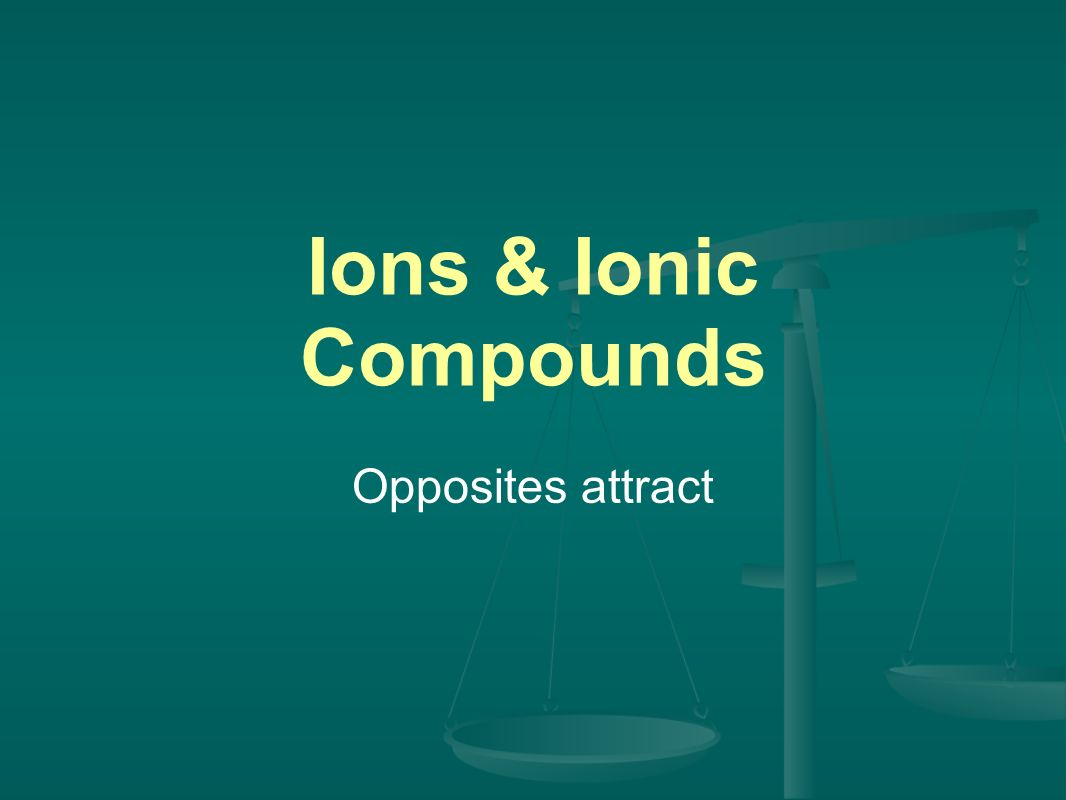 Ions & Ionic Compounds Opposites attract