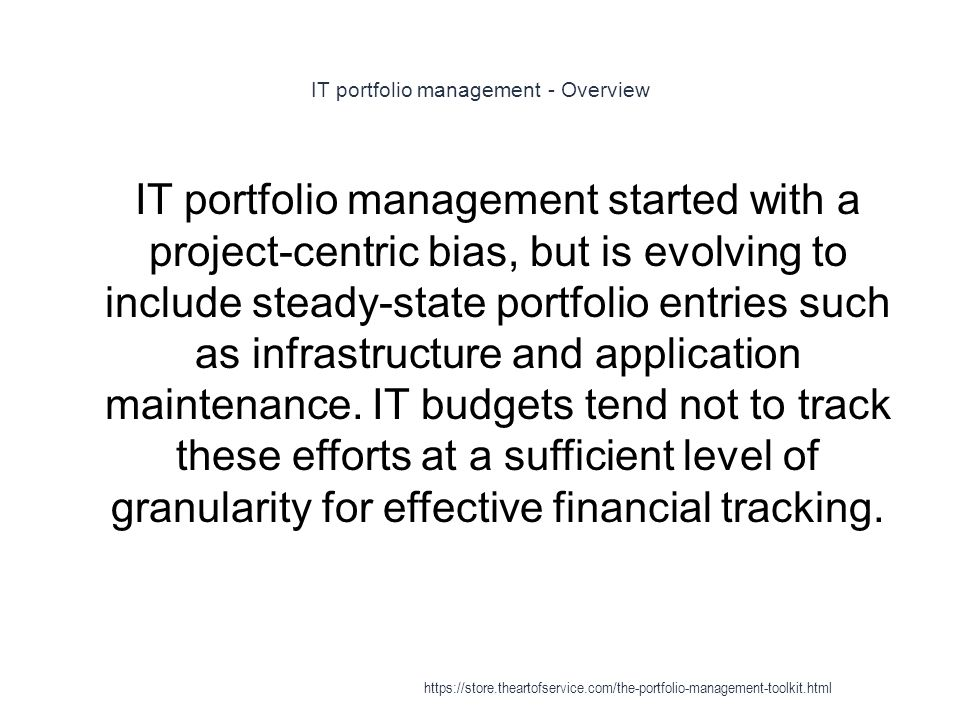 IT portfolio management - Overview 1 IT portfolio management started with a project-centric bias, but is evolving to include steady-state portfolio entries such as infrastructure and application maintenance.