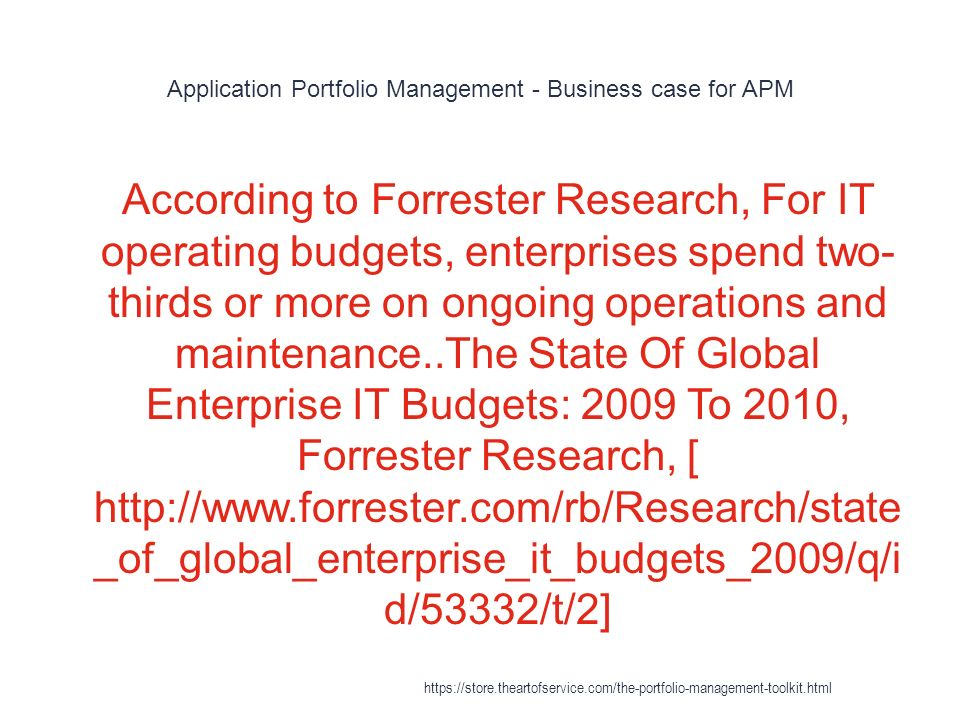 Application Portfolio Management - Business case for APM 1 According to Forrester Research, For IT operating budgets, enterprises spend two- thirds or more on ongoing operations and maintenance..The State Of Global Enterprise IT Budgets: 2009 To 2010, Forrester Research, [ http://www.forrester.com/rb/Research/state _of_global_enterprise_it_budgets_2009/q/i d/53332/t/2] https://store.theartofservice.com/the-portfolio-management-toolkit.html