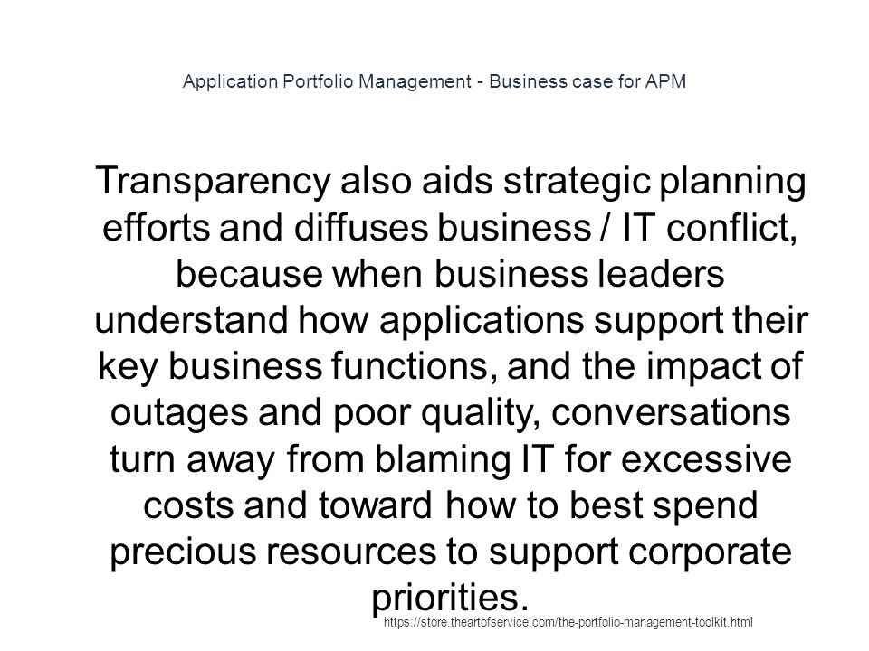 Application Portfolio Management - Business case for APM 1 Transparency also aids strategic planning efforts and diffuses business / IT conflict, because when business leaders understand how applications support their key business functions, and the impact of outages and poor quality, conversations turn away from blaming IT for excessive costs and toward how to best spend precious resources to support corporate priorities.
