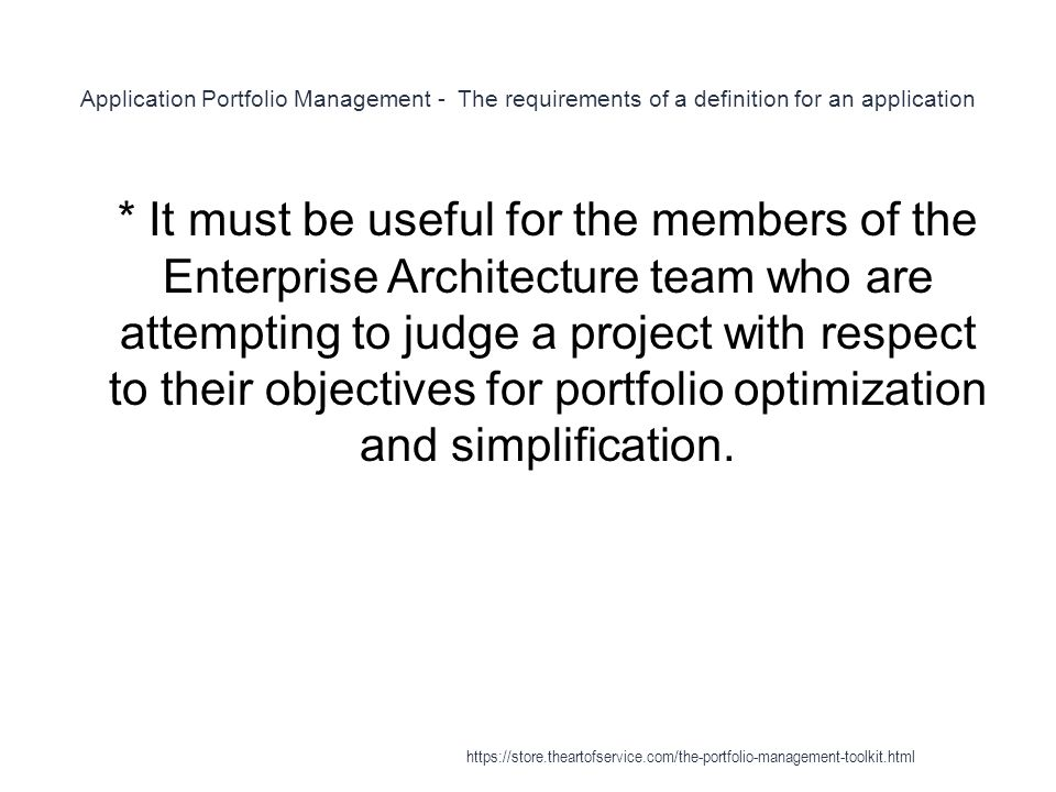 Application Portfolio Management - The requirements of a definition for an application 1 * It must be useful for the members of the Enterprise Architecture team who are attempting to judge a project with respect to their objectives for portfolio optimization and simplification.