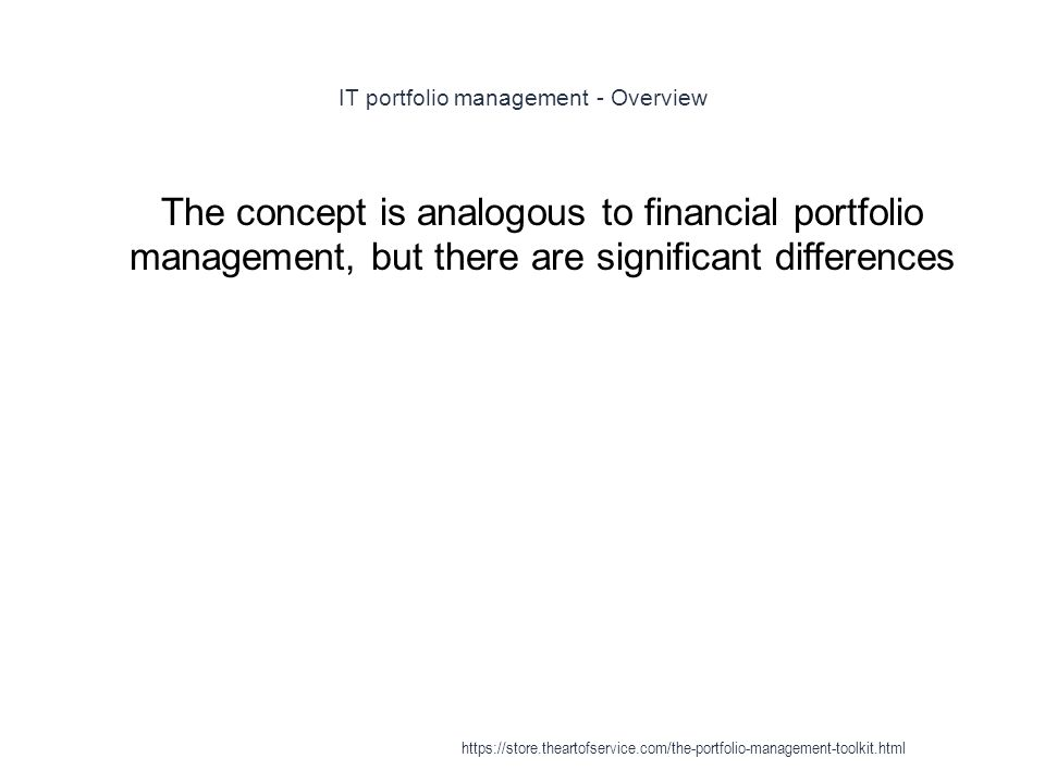 IT portfolio management - Overview 1 The concept is analogous to financial portfolio management, but there are significant differences https://store.theartofservice.com/the-portfolio-management-toolkit.html