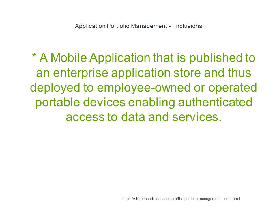 Application Portfolio Management - Inclusions 1 * A Mobile Application that is published to an enterprise application store and thus deployed to employee-owned or operated portable devices enabling authenticated access to data and services.