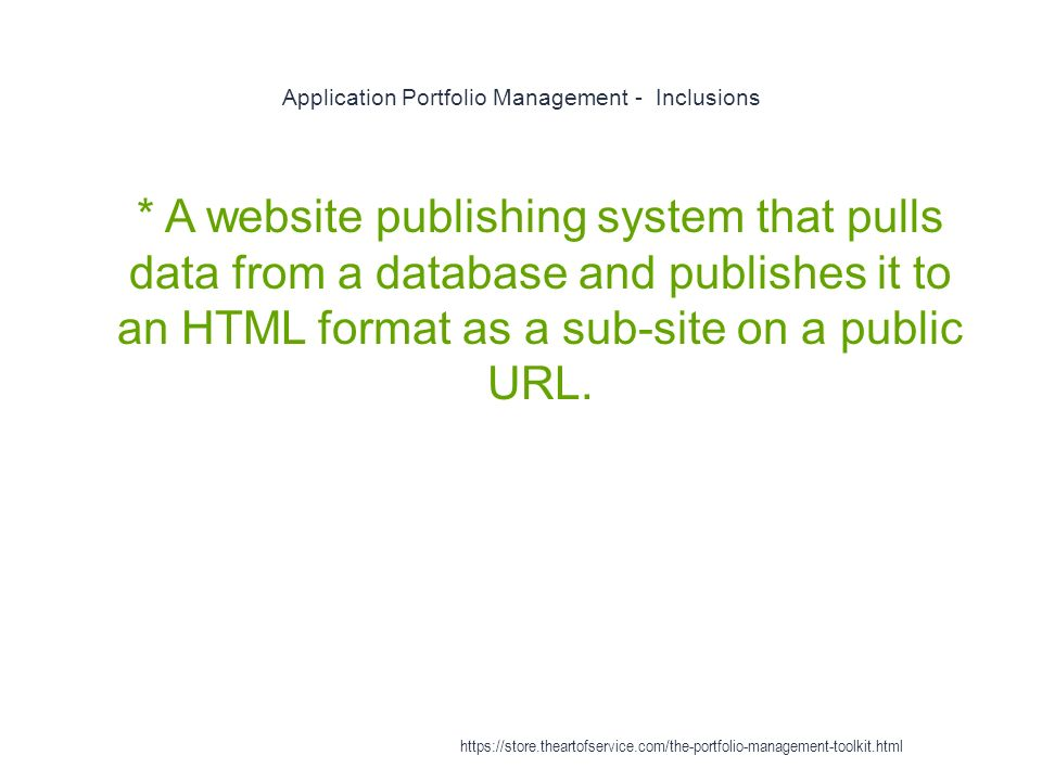 Application Portfolio Management - Inclusions 1 * A website publishing system that pulls data from a database and publishes it to an HTML format as a sub-site on a public URL.