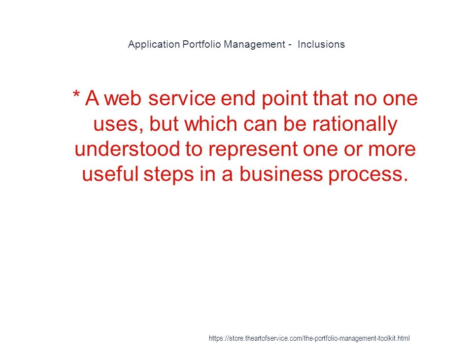 Application Portfolio Management - Inclusions 1 * A web service end point that no one uses, but which can be rationally understood to represent one or more useful steps in a business process.