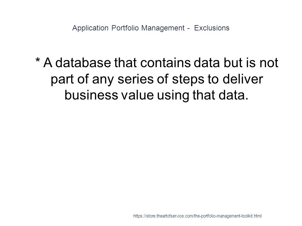 Application Portfolio Management - Exclusions 1 * A database that contains data but is not part of any series of steps to deliver business value using that data.