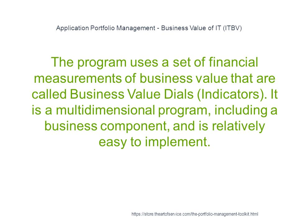 Application Portfolio Management - Business Value of IT (ITBV) 1 The program uses a set of financial measurements of business value that are called Business Value Dials (Indicators).