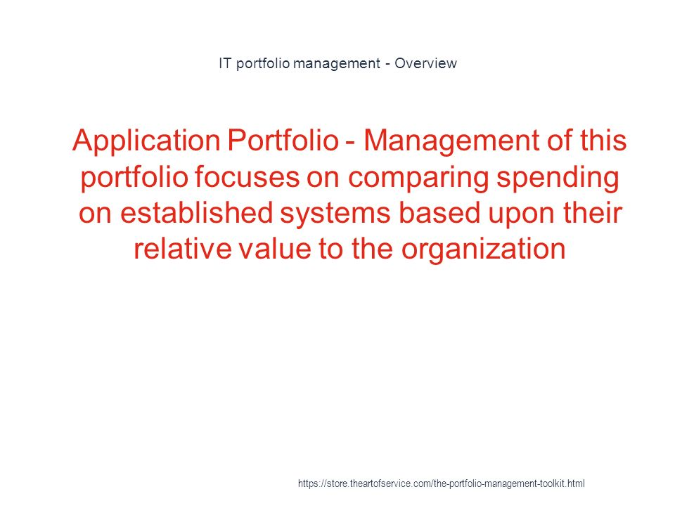 IT portfolio management - Overview 1 Application Portfolio - Management of this portfolio focuses on comparing spending on established systems based upon their relative value to the organization https://store.theartofservice.com/the-portfolio-management-toolkit.html