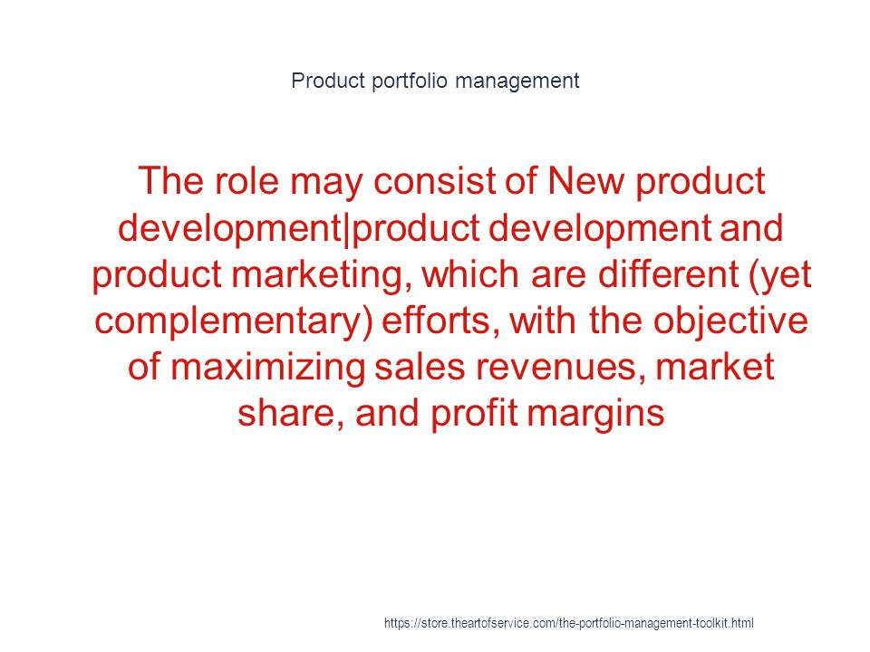 Product portfolio management 1 The role may consist of New product development|product development and product marketing, which are different (yet complementary) efforts, with the objective of maximizing sales revenues, market share, and profit margins https://store.theartofservice.com/the-portfolio-management-toolkit.html
