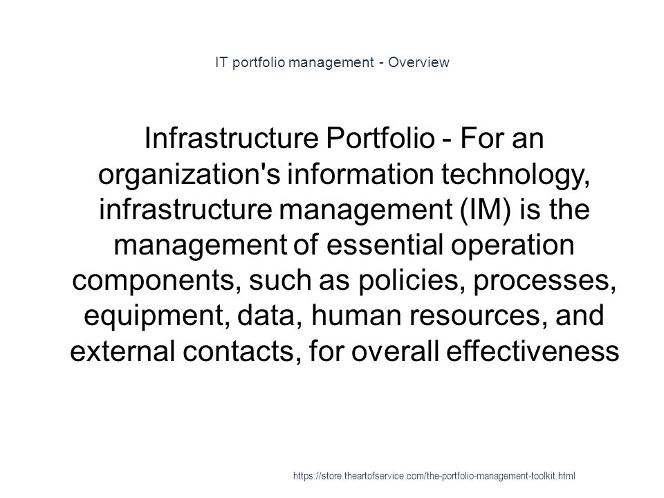 IT portfolio management - Overview 1 Infrastructure Portfolio - For an organization s information technology, infrastructure management (IM) is the management of essential operation components, such as policies, processes, equipment, data, human resources, and external contacts, for overall effectiveness https://store.theartofservice.com/the-portfolio-management-toolkit.html