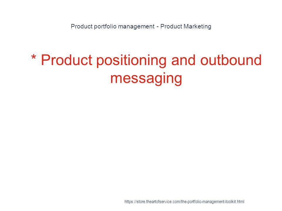 Product portfolio management - Product Marketing 1 * Product positioning and outbound messaging https://store.theartofservice.com/the-portfolio-management-toolkit.html