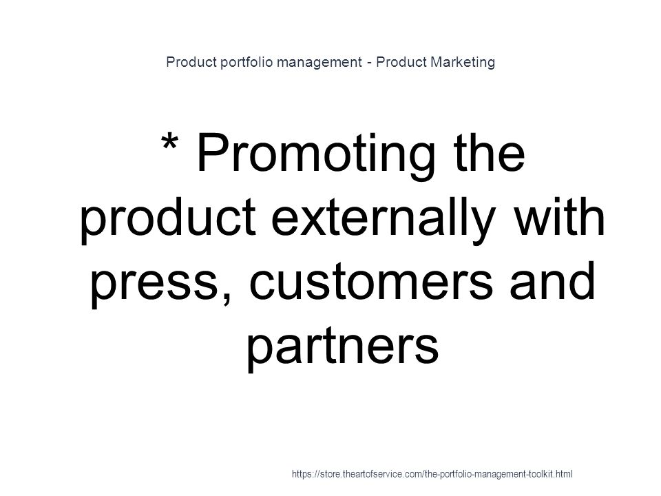 Product portfolio management - Product Marketing 1 * Promoting the product externally with press, customers and partners https://store.theartofservice.com/the-portfolio-management-toolkit.html