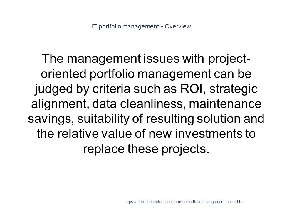 IT portfolio management - Overview 1 The management issues with project- oriented portfolio management can be judged by criteria such as ROI, strategic alignment, data cleanliness, maintenance savings, suitability of resulting solution and the relative value of new investments to replace these projects.