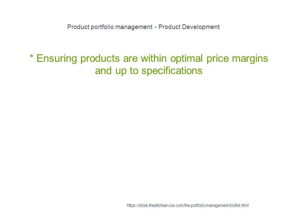 Product portfolio management - Product Development 1 * Ensuring products are within optimal price margins and up to specifications https://store.theartofservice.com/the-portfolio-management-toolkit.html