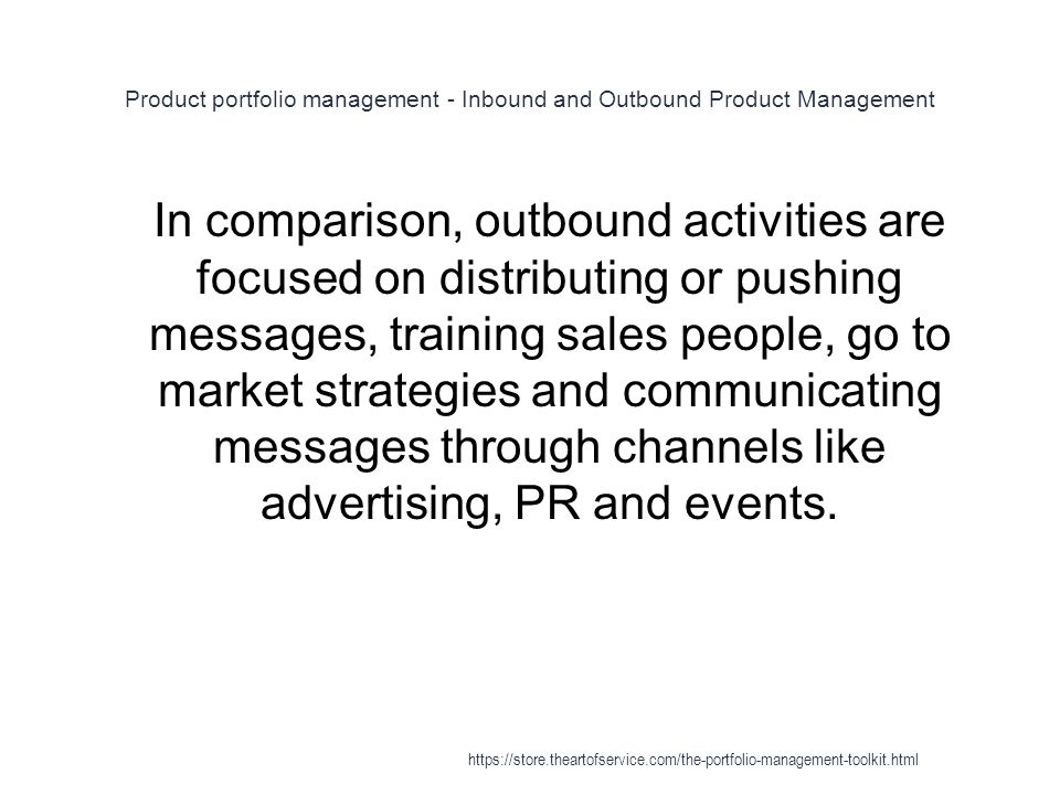 Product portfolio management - Inbound and Outbound Product Management 1 In comparison, outbound activities are focused on distributing or pushing messages, training sales people, go to market strategies and communicating messages through channels like advertising, PR and events.