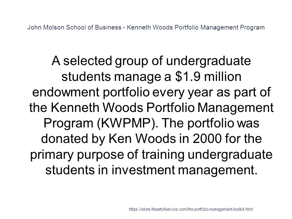 John Molson School of Business - Kenneth Woods Portfolio Management Program 1 A selected group of undergraduate students manage a $1.9 million endowment portfolio every year as part of the Kenneth Woods Portfolio Management Program (KWPMP).
