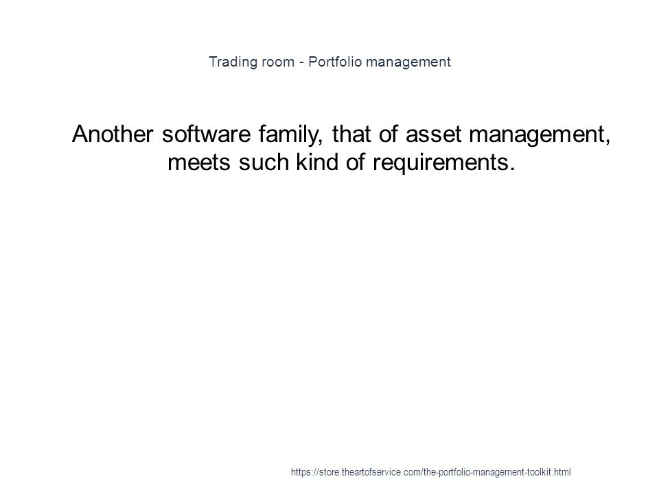 Trading room - Portfolio management 1 Another software family, that of asset management, meets such kind of requirements.