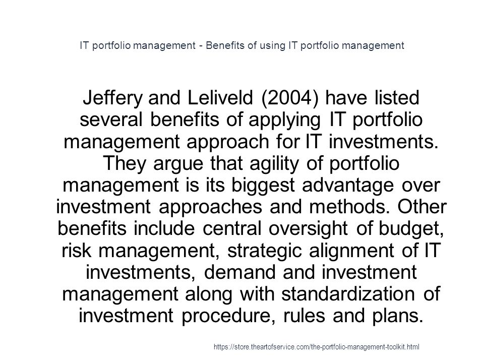 IT portfolio management - Benefits of using IT portfolio management 1 Jeffery and Leliveld (2004) have listed several benefits of applying IT portfolio management approach for IT investments.