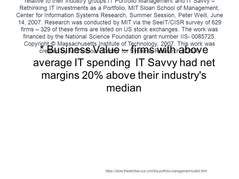Business-agile enterprise - Agile Companies exhibit superior Business Value relative to their industry groups.IT Portfolio Management and IT Savvy – Rethinking IT Investments as a Portfolio, MIT Sloan School of Management, Center for Information Systems Research, Summer Session, Peter Weill, June 14, 2007.