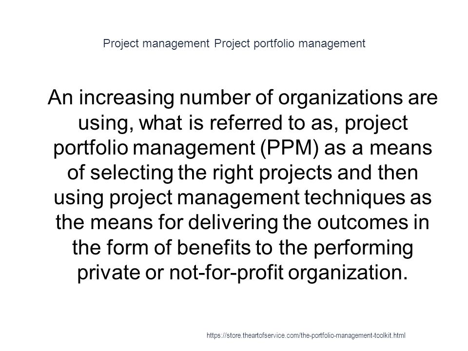 Project management Project portfolio management 1 An increasing number of organizations are using, what is referred to as, project portfolio management (PPM) as a means of selecting the right projects and then using project management techniques as the means for delivering the outcomes in the form of benefits to the performing private or not-for-profit organization.