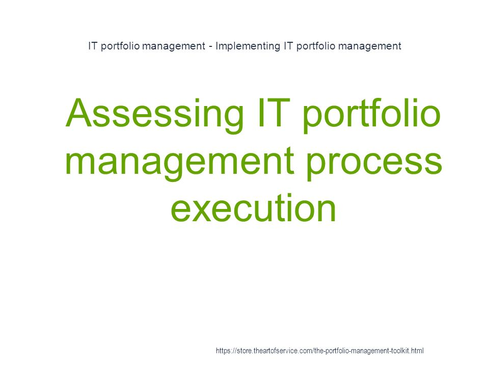 IT portfolio management - Implementing IT portfolio management 1 Assessing IT portfolio management process execution https://store.theartofservice.com/the-portfolio-management-toolkit.html