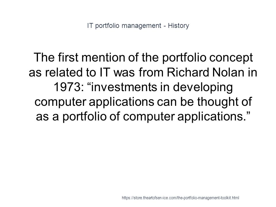 IT portfolio management - History 1 The first mention of the portfolio concept as related to IT was from Richard Nolan in 1973: investments in developing computer applications can be thought of as a portfolio of computer applications. https://store.theartofservice.com/the-portfolio-management-toolkit.html