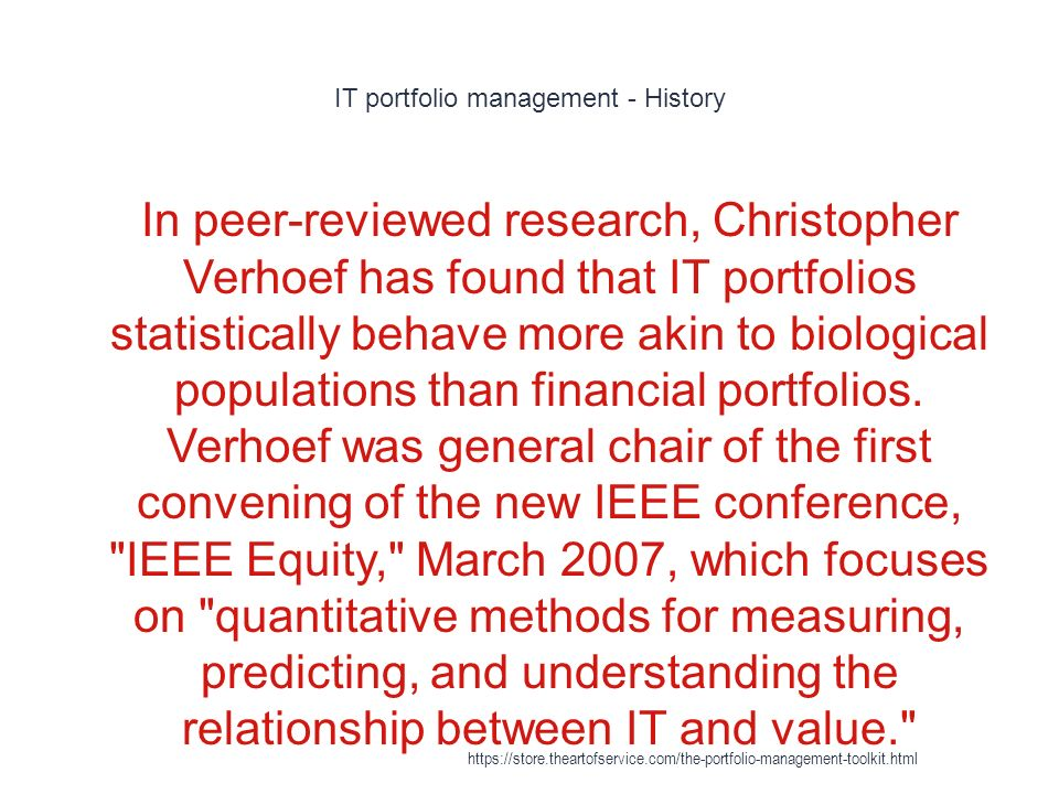 IT portfolio management - History 1 In peer-reviewed research, Christopher Verhoef has found that IT portfolios statistically behave more akin to biological populations than financial portfolios.