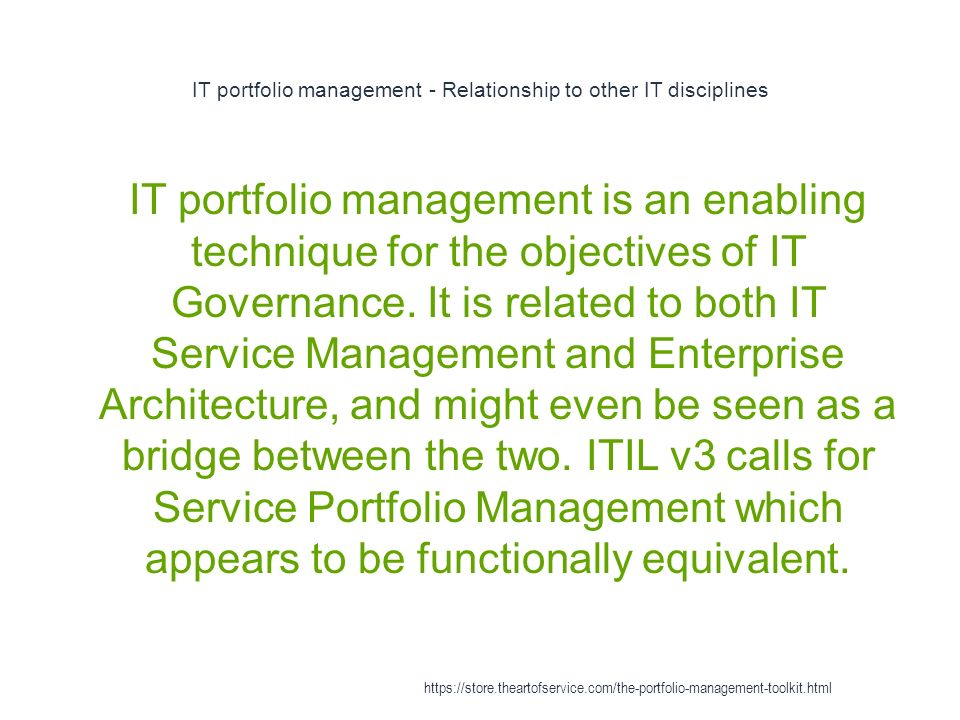 IT portfolio management - Relationship to other IT disciplines 1 IT portfolio management is an enabling technique for the objectives of IT Governance.